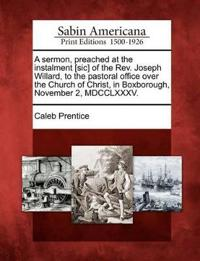 A Sermon, Preached at the Instalment [sic] of the Rev. Joseph Willard, to the Pastoral Office Over the Church of Christ, in Boxborough, November 2, MDCCLXXXV.