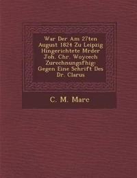 War Der Am 27ten August 1824 Zu Leipzig Hingerichtete M¿rder Joh. Chr. Woycech Zurechnungsf¿hig: Gegen Eine Schrift Des Dr. Clarus
