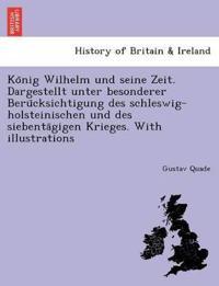 Ko Nig Wilhelm Und Seine Zeit. Dargestellt Unter Besonderer Beru Cksichtigung Des Schleswig-Holsteinischen Und Des Siebenta Gigen Krieges. with Illustrations