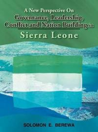 A New Perspective on Governance, Leadership, Conflict and Nation Building in Sierra Leone
