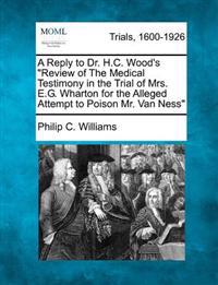 A Reply to Dr. H.C. Wood's Review of the Medical Testimony in the Trial of Mrs. E.G. Wharton for the Alleged Attempt to Poison Mr. Van Ness