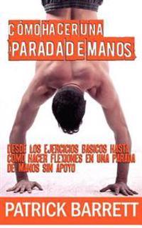 Como Hacer Una Parada de Manos: Desde Los Ejercicios Basicos Hasta Las Flexiones En Parada de Manos Sin Apoyo (Spanish Edition)