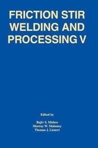 Friction Stir Welding and Processing V: Proceeding of a Symposia Sponsored by the Shaping and Forming Committee of the Materials Processing and Manufa