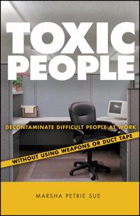 Toxic People: Decontaminate Difficult People at Work Without Using Weapons or Duct Tape