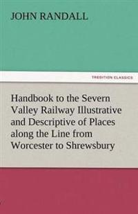 Handbook to the Severn Valley Railway Illustrative and Descriptive of Places Along the Line from Worcester to Shrewsbury