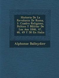 Historia De La Revoluci¿n De Roma, 1: Cuadro Religioso, Pol¿tico Y Militar De Los A¿os 1846, 47, 48, 49 Y 50 En Italia