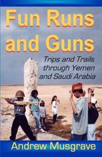 Fun Runs and Guns - Trips and Trails Through Yemen and Saudi Arabia: Second Edition