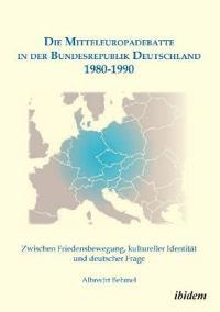 Die Mitteleuropadebatte in Der Bundesrepublik Deutschland 1980-1990. Zwischen Friedensbewegung, Kultureller Identit t Und Deutscher Frage