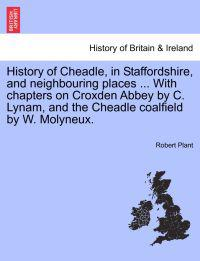 History of Cheadle, in Staffordshire, and Neighbouring Places ... with Chapters on Croxden Abbey by C. Lynam, and the Cheadle Coalfield by W. Molyneux.