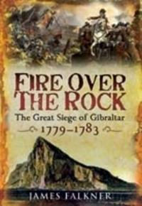 Fire Over the Rock: The Great Siege of Gibraltar, 1779-1783