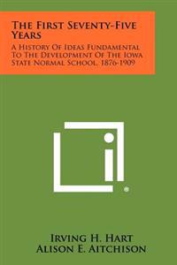 The First Seventy-Five Years: A History of Ideas Fundamental to the Development of the Iowa State Normal School, 1876-1909