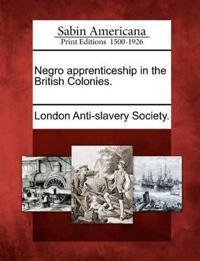 Negro Apprenticeship in the British Colonies.