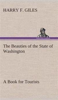 The Beauties of the State of Washington a Book for Tourists