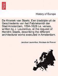 de Kroniek Van Staets. Een Bladzijde Uit de Geschiedenis Van Het Fabriekambt Der Stad Amsterdam, 1594-1628 i.e. Verses, Written by J. Laurentius, at the Request of Hendrik Staets, Describing the Different Architectural Works Executed in Amsterdam.