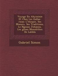 Voyage En Abyssinie Et Chez Les Gallas-raias: L'¿thiopie, Ses Moeurs, Ses Traditions, Le N¿gouss Johann¿s, Les ¿glises Monolithes De Lalib¿la