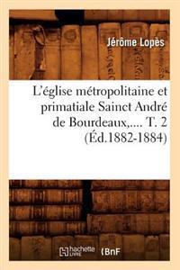 L' glise M tropolitaine Et Primatiale Sainct Andr  de Bourdeaux. Tome 2 ( d.1882-1884)