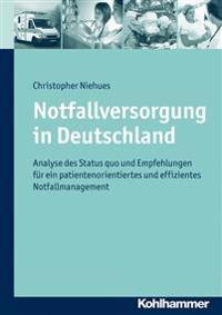 Notfallversorgung in Deutschland: Analyse Des Status Quo Und Empfehlungen Fur Ein Patientenorientiertes Und Effizientes Notfallmanagement