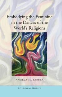 Embodying the Feminine in the Dances of the World's Religions