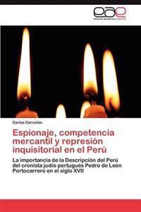 Espionaje, Competencia Mercantil y Represion Inquisitorial En El Peru