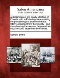 A Declaration of the Yearly Meeting of Friends Held in Philadelphia Respecting the Proceedings of Those Who Have Lately Separated from the Society