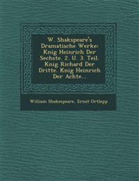 W. Shakspeare's Dramatische Werke: K¿nig Heinrich Der Sechste. 2. U. 3. Teil. K¿nig Richard Der Dritte. K¿nig Heinrich Der Achte...