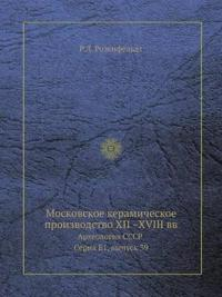 Moskovskoe Keramicheskoe Proizvodstvo XII -XVIII VV Arheologiya Sssr Seriya E1, Vypusk 39