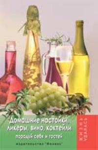 Domashnie nastojki, likery, vino, koktejli: poraduj sebja i gostej. - Izd. 11-e
