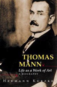 Thomas Mann: Life as a Work of Art: A Biography