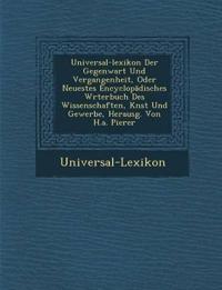 Universal-Lexikon Der Gegenwart Und Vergangenheit, Oder Neuestes Encyclop Disches W Rterbuch Des Wissenschaften, K Nst Und Gewerbe, Herausg. Von H.A.