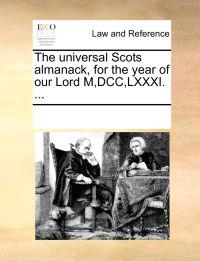 The Universal Scots Almanack, for the Year of Our Lord M, DCC, LXXXI. ...