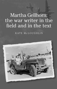 Martha Gellhorn: the War Writer in the Field and in the Text