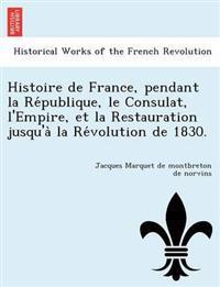 Histoire de France, Pendant La Re Publique, Le Consulat, L'Empire, Et La Restauration Jusqu'a La Re Volution de 1830.