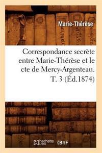 Correspondance Secr�te Entre Marie-Th�r�se Et Le Cte de Mercy-Argenteau. T. 3 (�d.1874)