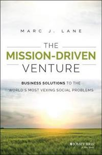 The Mission-Driven Venture: Business Solutions to the World's Most Vexing Social Problems