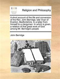 A Short Account of the Life and Conversion of the REV. John Berridge, Late Vicar of Everton, Bedfordshire. in a Letter from Himself to a Clergyman. in Which Is Given, a Relation of That Great Work of God Among Mr. Berridge's People