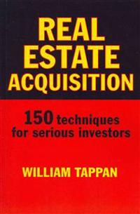 Real Estate Acquisition: 150 Techniques for Serious Investors