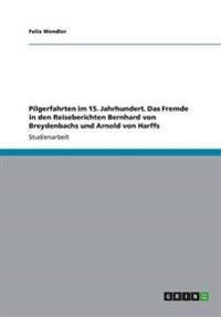 Pilgerfahrten Im 15. Jahrhundert. Das Fremde in Den Reiseberichten Bernhard Von Breydenbachs Und Arnold Von Harffs