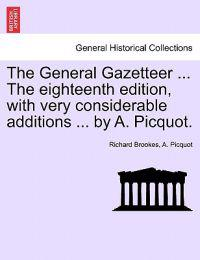 The General Gazetteer ... the Eighteenth Edition, with Very Considerable Additions ... by A. Picquot.