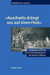 """""""auschwitz Drängt Uns Auf Einen Fleck"""": Judendarstellung Und Auschwitzdiskurs Bei Martin Walser"""