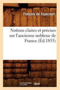 Notions Claires Et Pr�cises Sur l'Ancienne Noblesse de France (�d.1855)