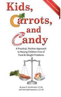 Kids, Carrots, and Candy: A Practical, Positive Approach to Raising Children Free of Food and Weight Problems
