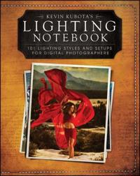 Kevin Kubota?s Lighting Notebook: 101 Lighting Styles and Setups for Digital Photographers
