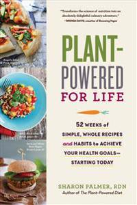 Plant-Powered for Life: 52 Weeks of Simple, Whole Recipes and Habits to Achieve Your Health Goals--Starting Today