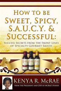 How to Be Sweet, Spicy, S.A.U.C.Y. and Successful: Success Secrets from the Front Lines of Specialty Gourmet Sauces
