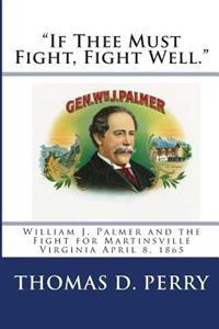"""if Thee Must Fight, Fight Well."": William J. Palmer and the Fight for Martinsville Virginia April 8, 1865"