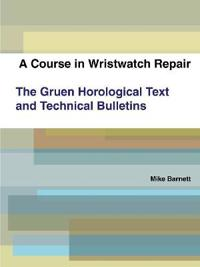 A Course in Wristwatch Repair The Gruen Horological Text and Technical Bulletins