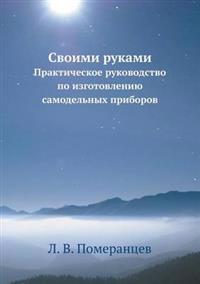 Svoimi Rukami Prakticheskoe Rukovodstvo Po Izgotovleniyu Samodel'nyh Priborov