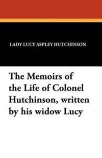 The Memoirs of the Life of Colonel Hutchinson, Written by His Widow Lucy