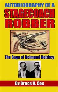 Autobiography of a Stagecoach Robber: The Saga of Reimund Holzhey