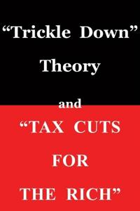 "Trickle Down Theory and ""Tax Cuts for the Rich"""
